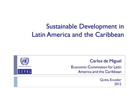 Sustainable Development in Latin America and the Caribbean Carlos de Miguel Economic Commission for Latin America and the Caribbean Quito, Ecuador 2012.
