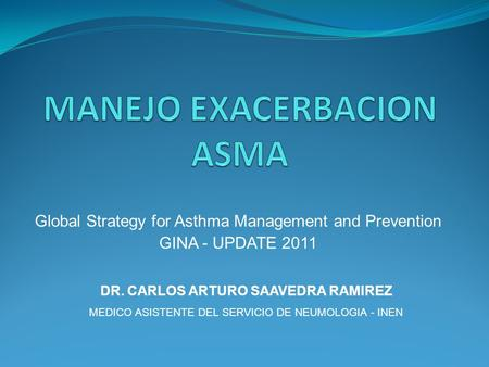 Global Strategy for Asthma Management and Prevention GINA - UPDATE 2011 DR. CARLOS ARTURO SAAVEDRA RAMIREZ MEDICO ASISTENTE DEL SERVICIO DE NEUMOLOGIA.