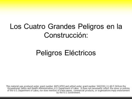 Los Cuatro Grandes Peligros en la Construcción: Peligros Eléctricos This material was produced under grant number 46F5-HT03 and edited under grant number.