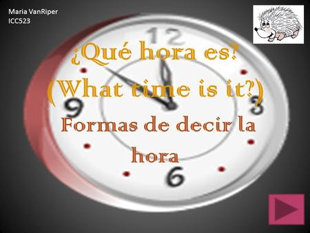 ¿Qué hora es? (What time is it?) Formas de decir la hora Maria VanRiper ICC523.