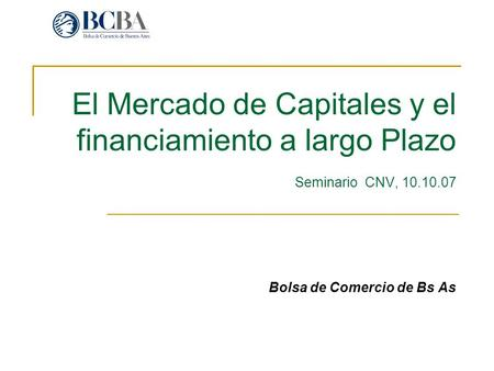 El Mercado de Capitales y el financiamiento a largo Plazo Seminario CNV, 10.10.07 Bolsa de Comercio de Bs As.