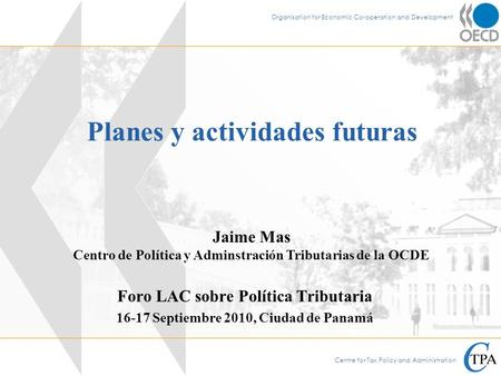 Centre for Tax Policy and Administration Organisation for Economic Co-operation and Development Planes y actividades futuras Foro LAC sobre Política Tributaria.