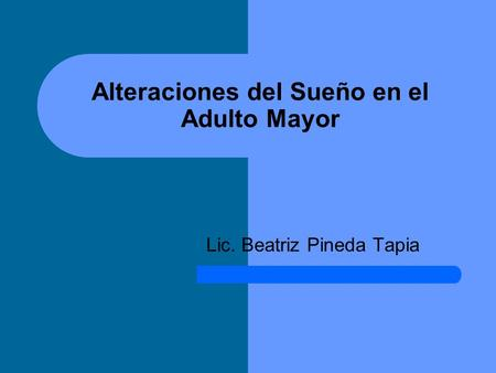 Alteraciones del Sueño en el Adulto Mayor Lic. Beatriz Pineda Tapia.