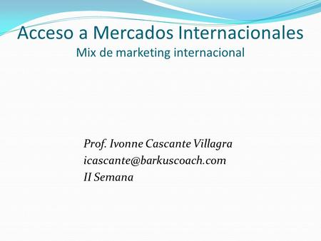 Acceso a Mercados Internacionales Mix de marketing internacional Prof. Ivonne Cascante Villagra II Semana.
