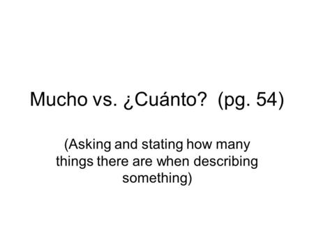 Mucho vs. ¿Cuánto? (pg. 54) (Asking and stating how many things there are when describing something)