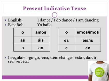 Present Indicative Tense English:I dance / I do dance / I am dancing Español:Yo bailo. Irregulars: -go-go, -zco, stem changes, estar, dar, ir, ser, ver,