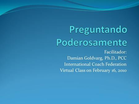 Facilitador: Damian Goldvarg, Ph.D., PCC International Coach Federation Virtual Class on February 16, 2010.