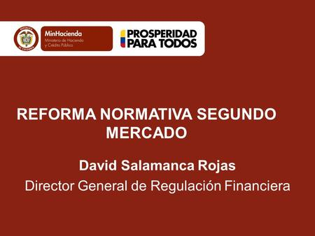 REFORMA NORMATIVA SEGUNDO MERCADO David Salamanca Rojas Director General de Regulación Financiera.