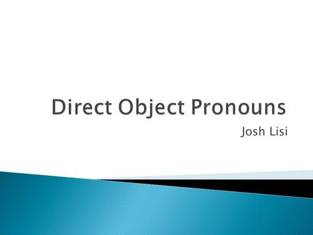 Josh Lisi. LOLOS LALAS M F SP Direct Object Pronouns tell who or what receives the action of the verb. Direct-object Pronouns take the place of direct.