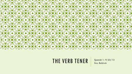 "THE VERB TENER Spanish 1- 9/23/13 Sra. Baldwin. TENER Tener is a verb that means ""to have"". It has irregular forms (does not follow a pattern) and must."