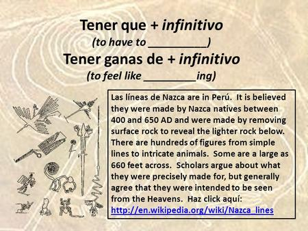 Tener que + infinitivo (to have to __________) Tener ganas de + infinitivo (to feel like _________ing) Las líneas de Nazca are in Perú. It is believed.