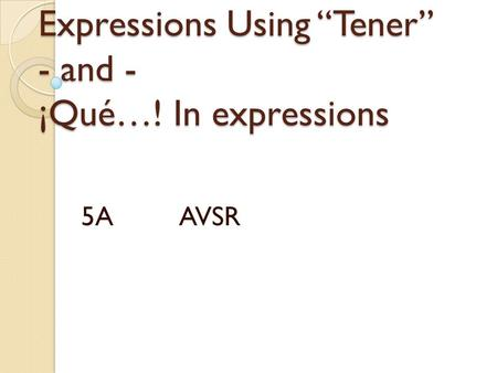 "Expressions Using ""Tener"" - and - ¡Qué…! In expressions 5A AVSR."