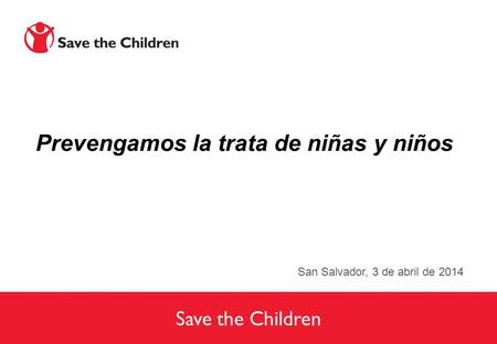 Save the Children Prevengamos la trata de niñas y niños San Salvador, 3 de abril de 2014.