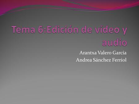 Arantxa Valero García Andrea Sánchez Ferriol. Edición de vídeo y audio La edición de video i audio es el proceso por el que se modifican los videos originales.