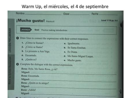 "Warm Up, el miércoles, el 4 de septiembre. Anuncios TAREA: – Need to complete your WIKI HOMEWORK – Complete ""Mucho gusto"" worksheet – VOCABULARY QUIZ."