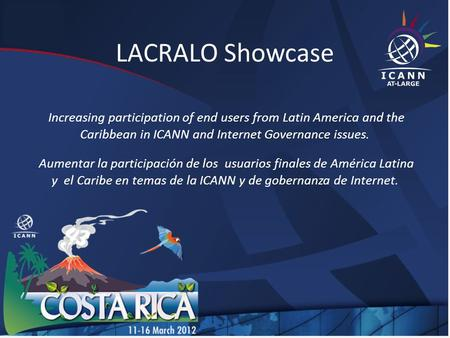 LACRALO Showcase Increasing participation of end users from Latin America and the Caribbean in ICANN and Internet Governance issues. Aumentar la participación.