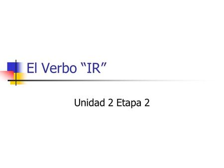 "El Verbo ""IR"" Unidad 2 Etapa 2. Los Objetivos What does ""Ir"" Mean? How is it different from ""-ir""? What are the two reasons to use ""IR""?"