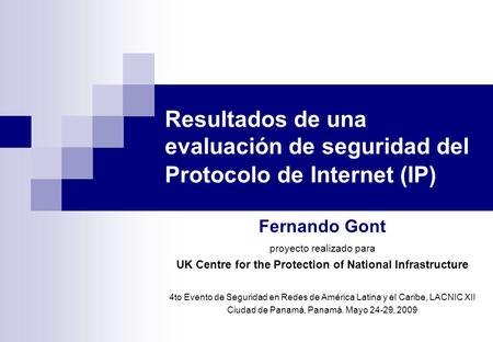 Resultados de una evaluación de seguridad del Protocolo de Internet (IP) Fernando Gont proyecto realizado para UK Centre for the Protection of National.