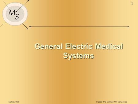 McGraw-Hill© 2000 The McGraw-Hill Companies 1 M S General Electric Medical Systems.