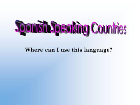 Where can I use this language?. Vocabulario ¿Cuál es la capital de…? ¿Dónde está…? ¿Cuáles son los países hispanohablantes en…?
