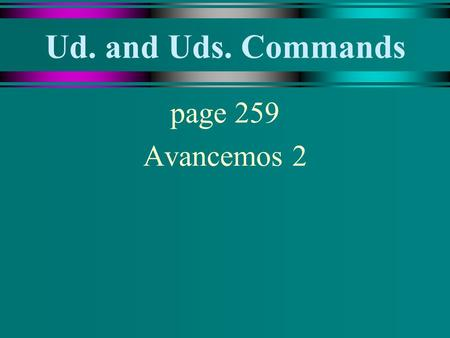 Ud. and Uds. Commands page 259 Avancemos 2 Ud. and Uds. Commands u To give an affirmative or negative command in the Ud. or Uds. form, use the present-tense.