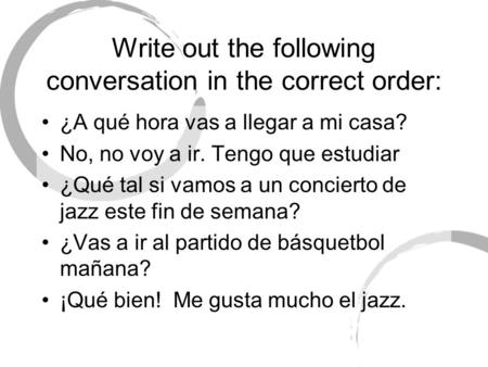 Write out the following conversation in the correct order: ¿A qué hora vas a llegar a mi casa? No, no voy a ir. Tengo que estudiar ¿Qué tal si vamos a.
