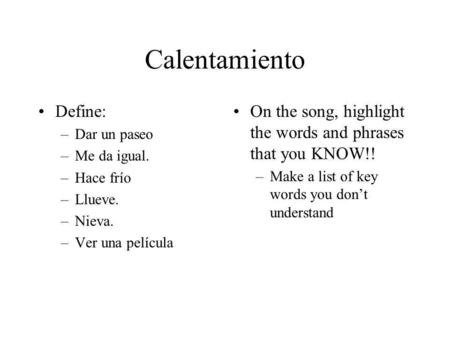 Calentamiento Define: –Dar un paseo –Me da igual. –Hace frío –Llueve. –Nieva. –Ver una película On the song, highlight the words and phrases that you KNOW!!