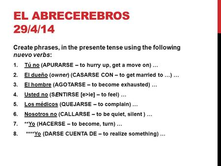 EL ABRECEREBROS 29/4/14 Create phrases, in the presente tense using the following nuevo verbs: 1.Tú no (APURARSE – to hurry up, get a move on) … 2.El dueño.