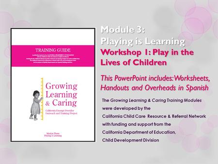 Module 3: Playing is Learning Workshop 1: Play in the Lives of Children This PowerPoint includes: Worksheets, Handouts and Overheads in Spanish The Growing.