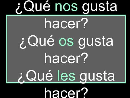 ¿Qué nos gusta hacer? ¿Qué os gusta hacer? ¿Qué les gusta hacer?
