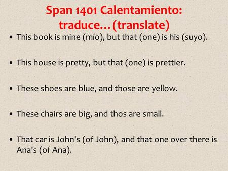 Span 1401 Calentamiento: traduce…(translate) This book is mine (mío), but that (one) is his (suyo). This house is pretty, but that (one) is prettier. These.