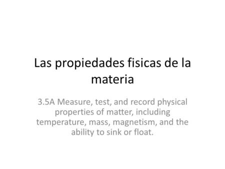 Las propiedades fisicas de la materia 3.5A Measure, test, and record physical properties of matter, including temperature, mass, magnetism, and the ability.