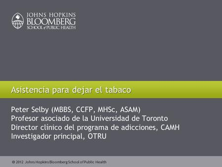  2012 Johns Hopkins Bloomberg School of Public Health Peter Selby (MBBS, CCFP, MHSc, ASAM) Profesor asociado de la Universidad de Toronto Director clínico.