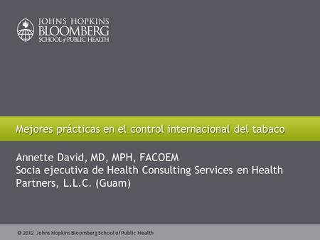  2012 Johns Hopkins Bloomberg School of Public Health Annette David, MD, MPH, FACOEM Socia ejecutiva de Health Consulting Services en Health Partners,