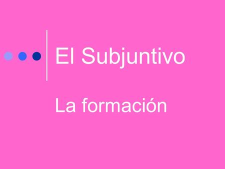 "El Subjuntivo La formación ¿Recuerdan Uds.? Follow these rules 1. Take the ""yo"" form in the present tense. 2. Drop the ""-o."" 3. Add opposite endings."