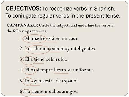 OBJECTIVOS: To recognize verbs in Spanish. To conjugate regular verbs in the present tense. CAMPANAZO: Circle the subjects and underline the verbs in the.