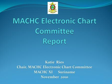 Katie Ries Chair, MACHC Electronic Chart Committee MACHC XI Suriname November 2010.