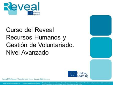 Curso del Reveal Recursos Humanos y Gestión de Voluntariado. Nivel Avanzado This project has been funded with support from the European Commission. This.