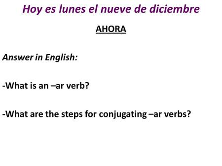 Hoy es lunes el nueve de diciembre AHORA Answer in English: -What is an –ar verb? -What are the steps for conjugating –ar verbs?