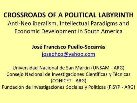CROSSROADS OF A POLITICAL LABYRINTH Anti-Neoliberalism, Intellectual Paradigms and Economic Development in South America José Francisco Puello-Socarrás.