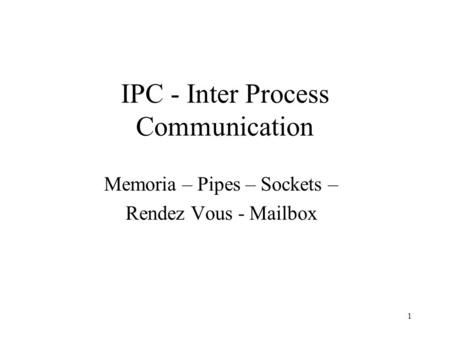 1 IPC - Inter Process Communication Memoria – Pipes – Sockets – Rendez Vous - Mailbox.