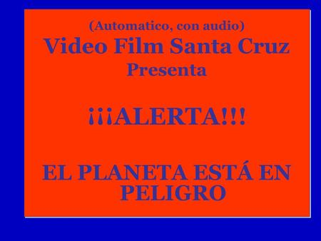 (Automatico, con audio) Video Film Santa Cruz Presenta ¡¡¡ALERTA!!! EL PLANETA ESTÁ EN PELIGRO (Automatico, con audio) Video Film Santa Cruz Presenta.