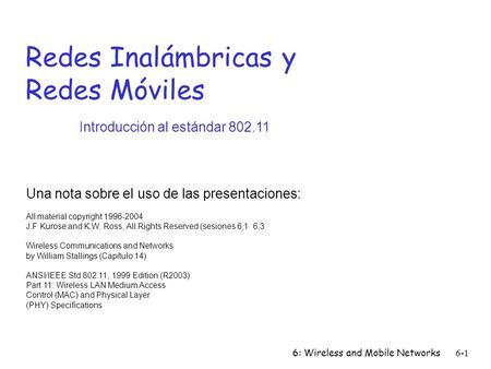 6: Wireless and Mobile Networks6-1 Redes Inalámbricas y Redes Móviles Una nota sobre el uso de las presentaciones: All material copyright 1996-2004 J.F.