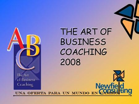 THE ART OF BUSINESS COACHING 2008 THE ART OF BUSINESS COACHING 2008 UNA OFERTA PARA UN MUNDO EN CAMBIO.