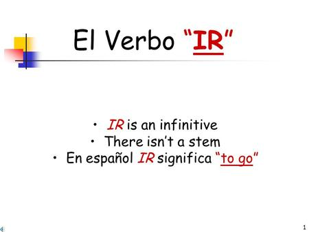 "1 El Verbo ""IR"" IR is an infinitive There isn't a stem En español IR significa ""to go"""