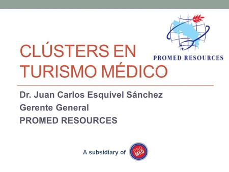 CLÚSTERS EN TURISMO MÉDICO Dr. Juan Carlos Esquivel Sánchez Gerente General PROMED RESOURCES.
