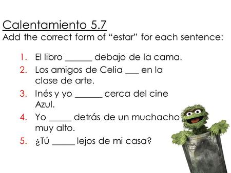 "Calentamiento 5.7 Add the correct form of ""estar"" for each sentence: 1.El libro ______ debajo de la cama. 2.Los amigos de Celia ___ en la clase de arte."