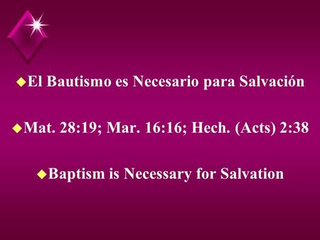 U El Bautismo es Necesario para Salvación u Mat. 28:19; Mar. 16:16; Hech. (Acts) 2:38 u Baptism is Necessary for Salvation.