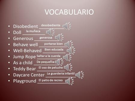 VOCABULARIO Disobedient __________ Doll _________ Generous __________ Behave well ___________ Well-Behaved _________ Jump Rope __________ As a child __________.