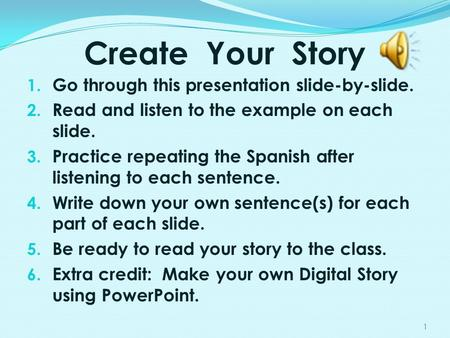 Create Your Story 1. Go through this presentation slide-by-slide. 2. Read and listen to the example on each slide. 3. Practice repeating the Spanish after.